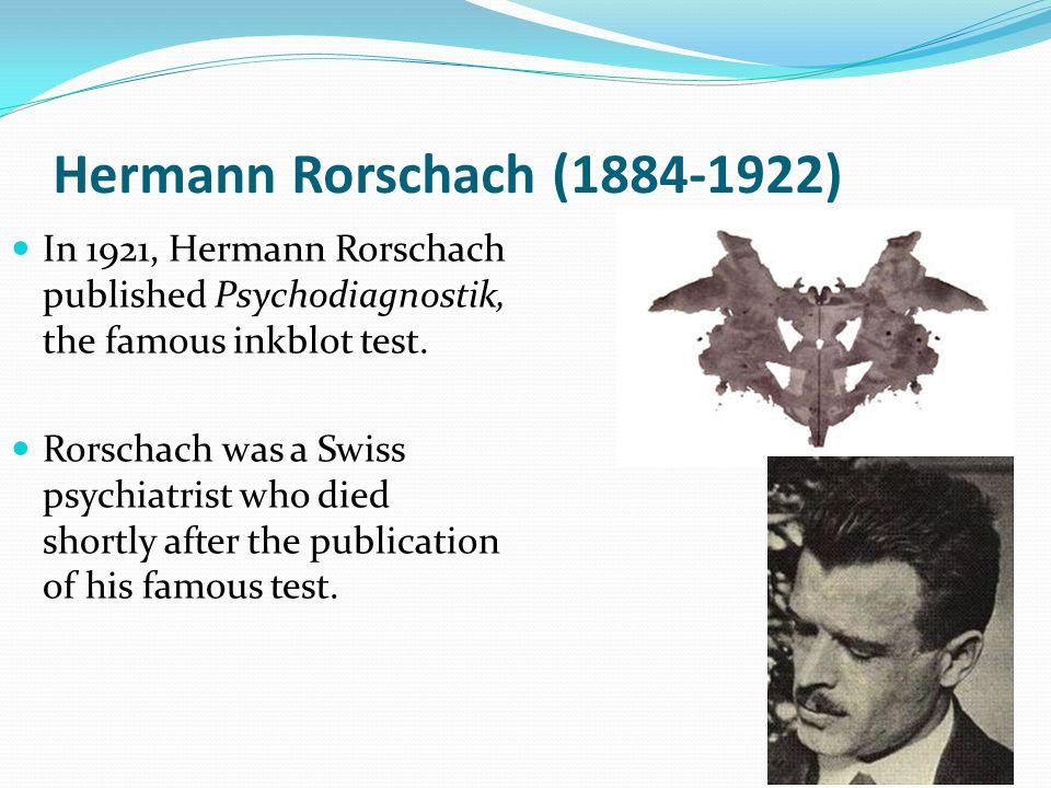 Hermann Rorschach (1884-1922) In 1921, Hermann Rorschach published Psychodiagnostik, the famous inkblot test.