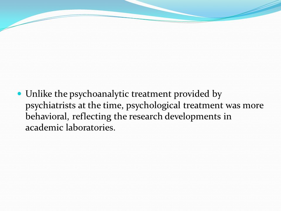 Unlike the psychoanalytic treatment provided by psychiatrists at the time, psychological treatment was more behavioral, reflecting the research developments in academic laboratories.