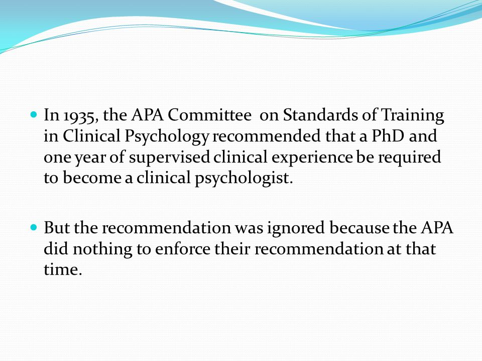 In 1935, the APA Committee on Standards of Training in Clinical Psychology recommended that a PhD and one year of supervised clinical experience be required to become a clinical psychologist.