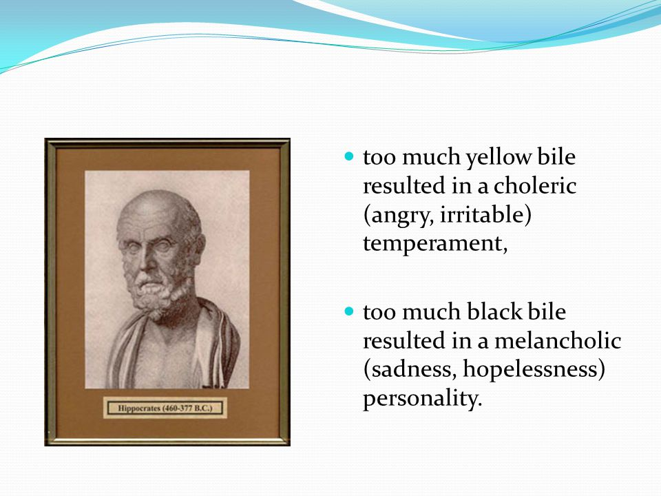 too much yellow bile resulted in a choleric (angry, irritable) temperament,