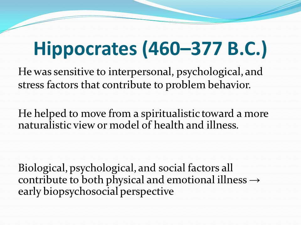 Hippocrates (460–377 B.C.) He was sensitive to interpersonal, psychological, and stress factors that contribute to problem behavior.