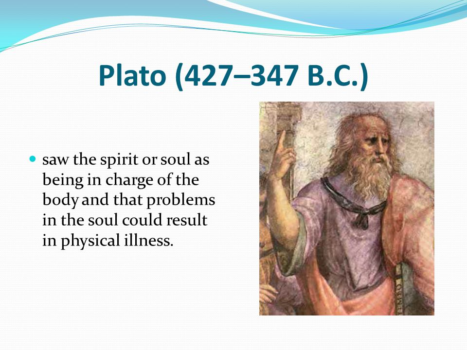 Plato (427–347 B.C.) saw the spirit or soul as being in charge of the body and that problems in the soul could result in physical illness.