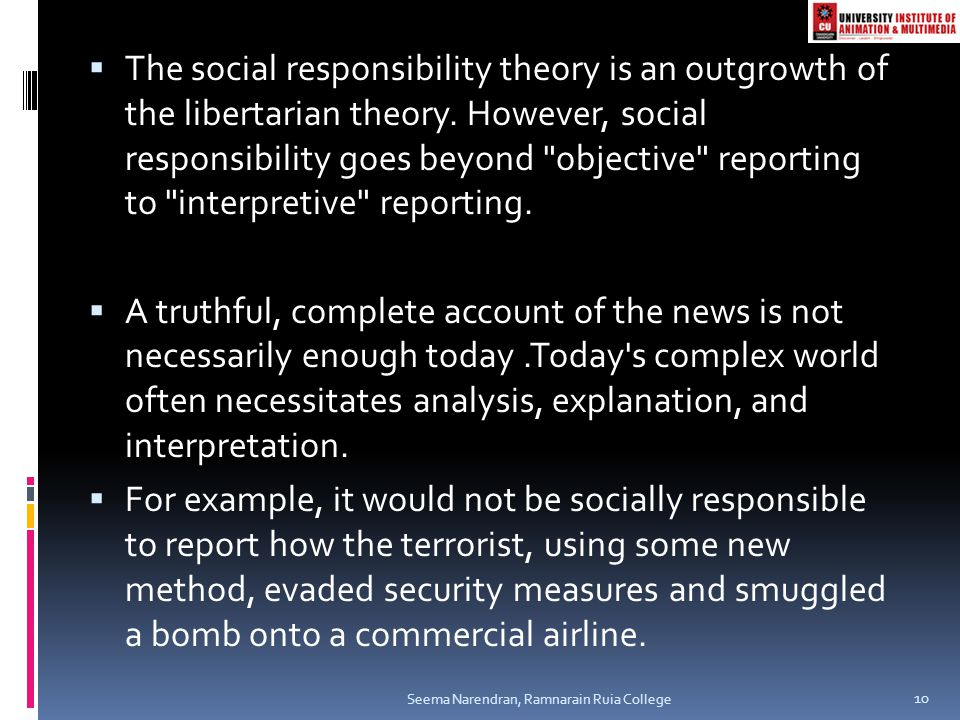 The social responsibility theory is an outgrowth of the libertarian theory. However, social responsibility goes beyond objective reporting to interpretive reporting.