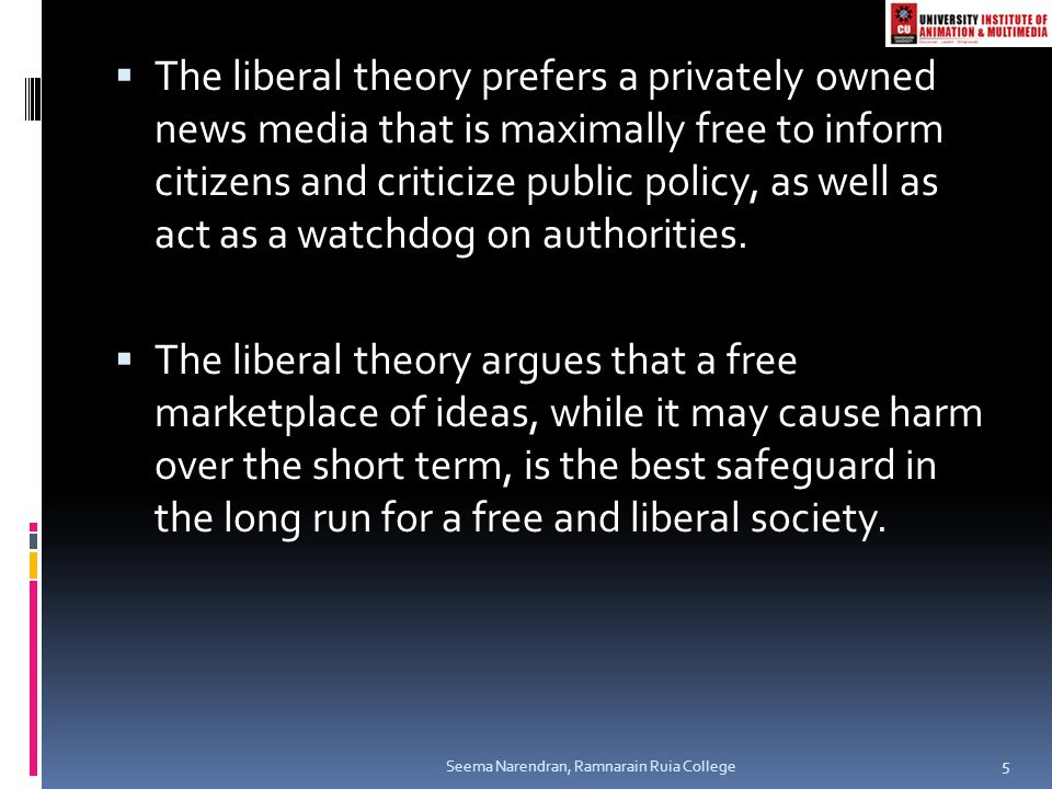 The liberal theory prefers a privately owned news media that is maximally free to inform citizens and criticize public policy, as well as act as a watchdog on authorities.