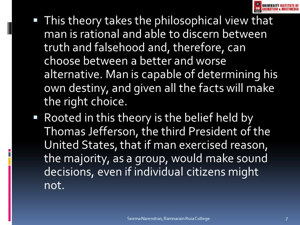 This theory takes the philosophical view that man is rational and able to discern between truth and falsehood and, therefore, can choose between a better and worse alternative. Man is capable of determining his own destiny, and given all the facts will make the right choice.