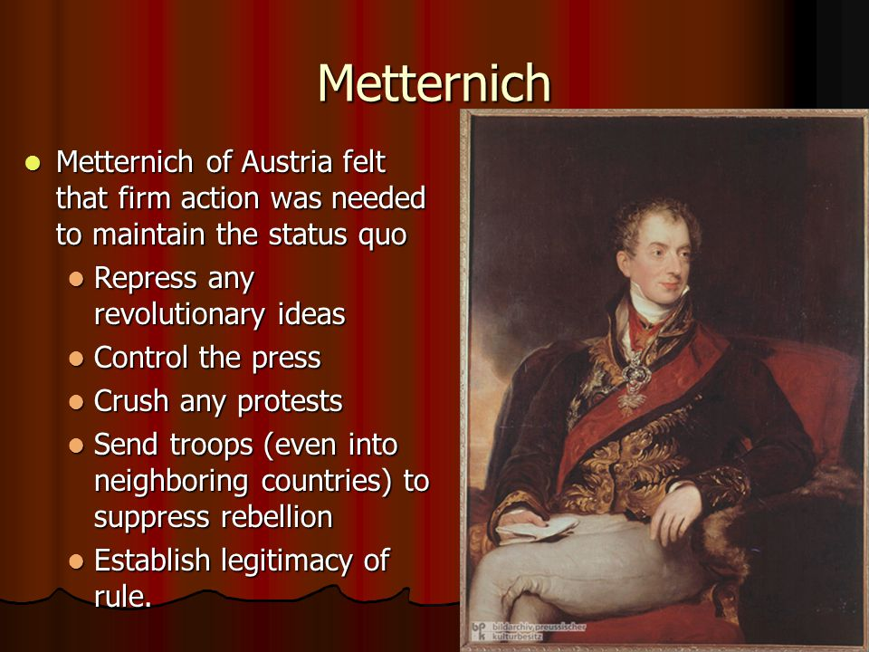 Metternich Metternich of Austria felt that firm action was needed to maintain the status quo. Repress any revolutionary ideas.