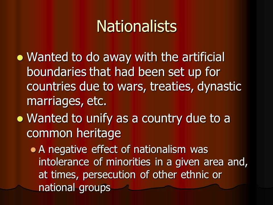 Nationalists Wanted to do away with the artificial boundaries that had been set up for countries due to wars, treaties, dynastic marriages, etc.