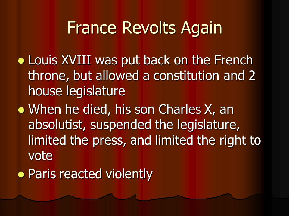France Revolts Again Louis XVIII was put back on the French throne, but allowed a constitution and 2 house legislature.
