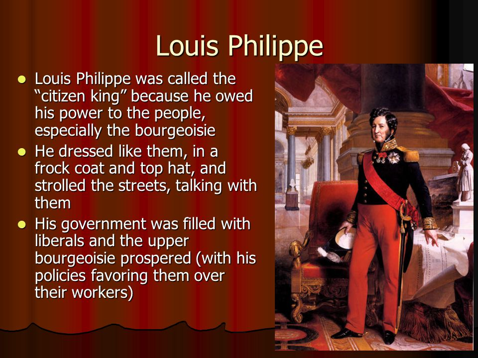 Louis Philippe Louis Philippe was called the citizen king because he owed his power to the people, especially the bourgeoisie.