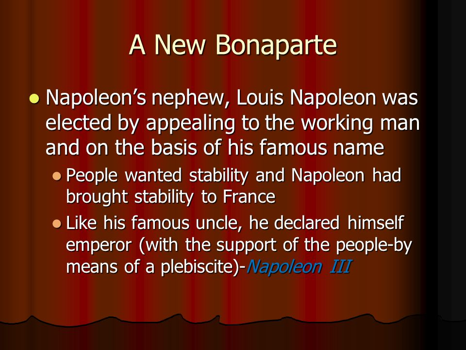 A New Bonaparte Napoleon's nephew, Louis Napoleon was elected by appealing to the working man and on the basis of his famous name.