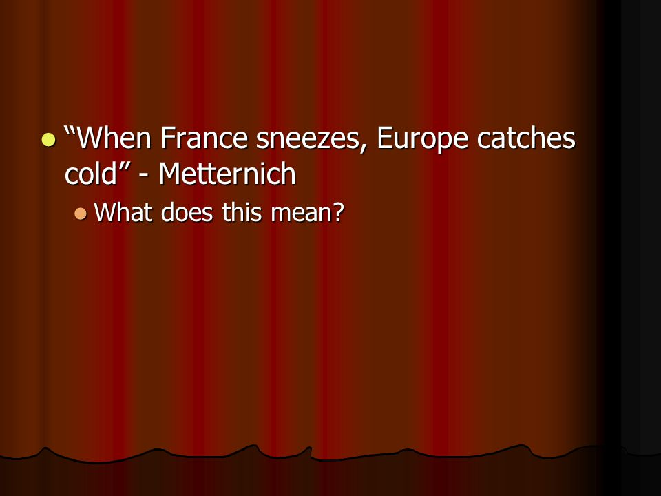 When France sneezes, Europe catches cold - Metternich