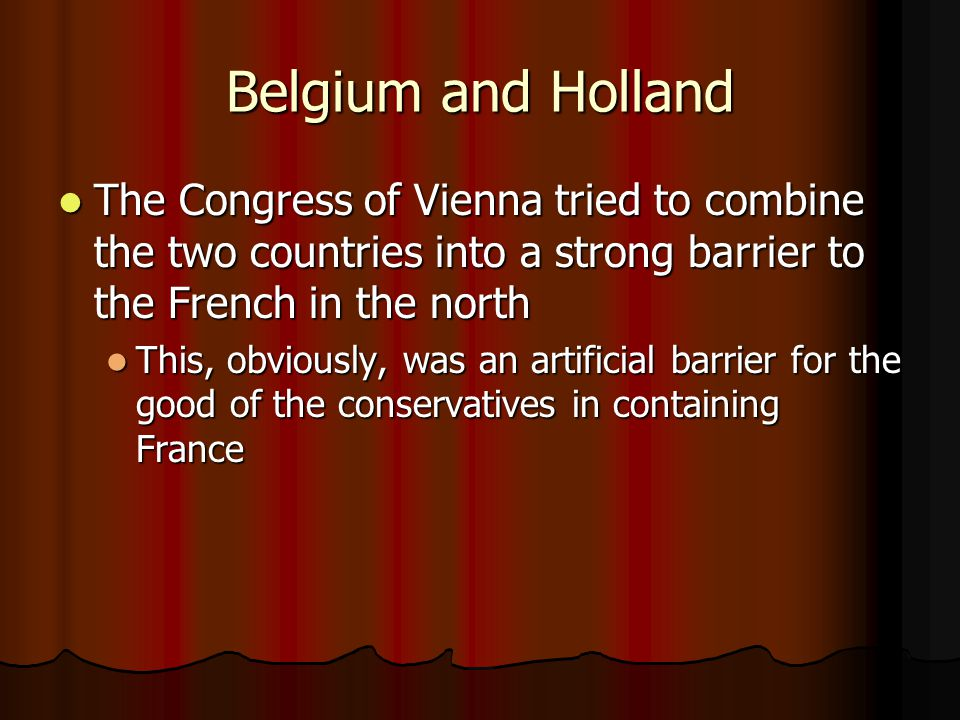 Belgium and Holland The Congress of Vienna tried to combine the two countries into a strong barrier to the French in the north.