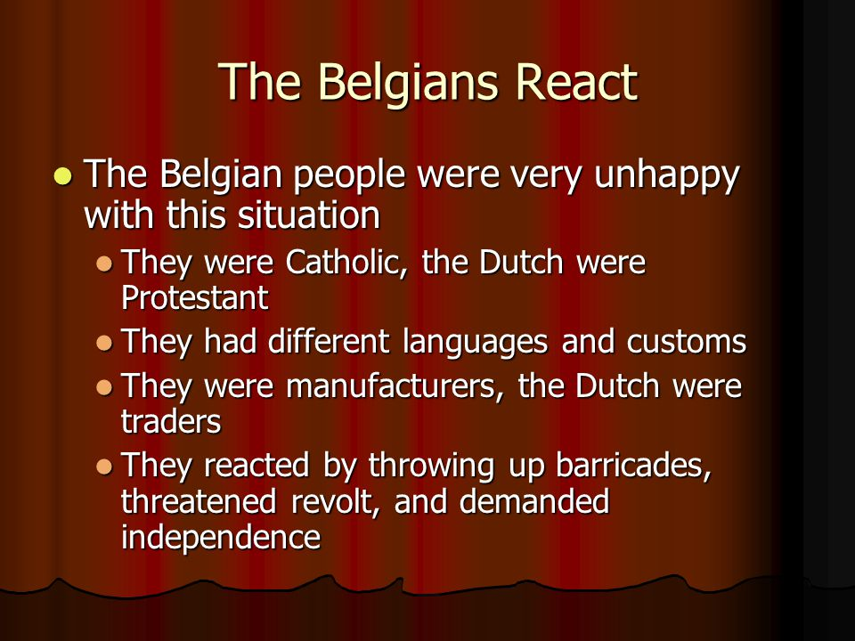 The Belgians React The Belgian people were very unhappy with this situation. They were Catholic, the Dutch were Protestant.