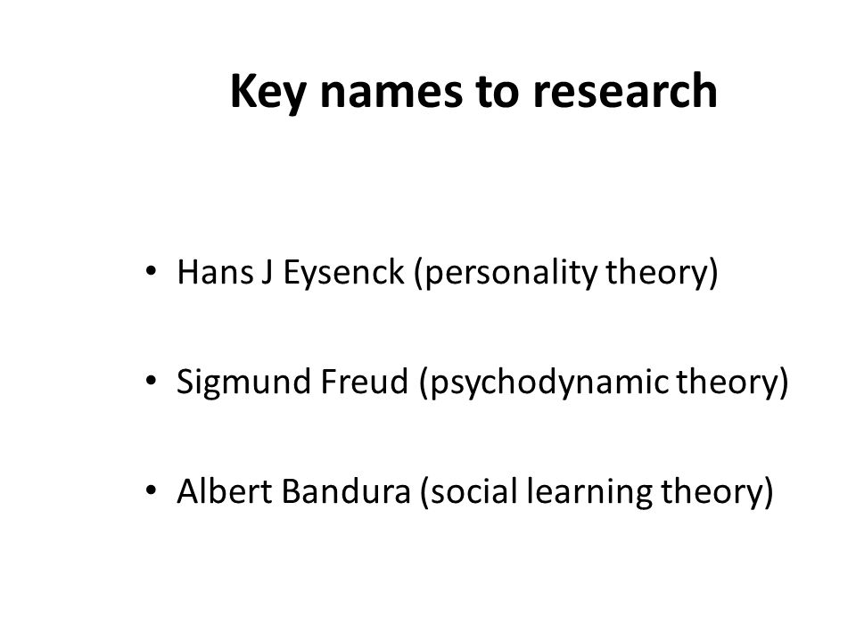 Key names to research Hans J Eysenck (personality theory)