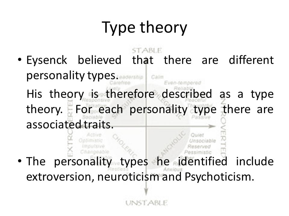 Type theory Eysenck believed that there are different personality types.