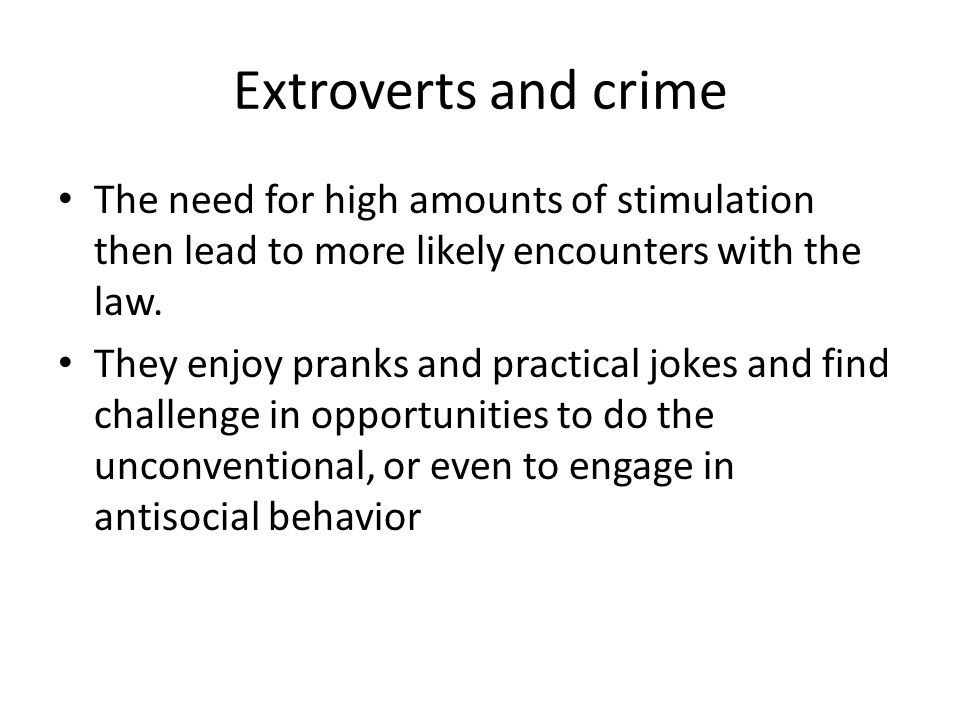 Extroverts and crime The need for high amounts of stimulation then lead to more likely encounters with the law.