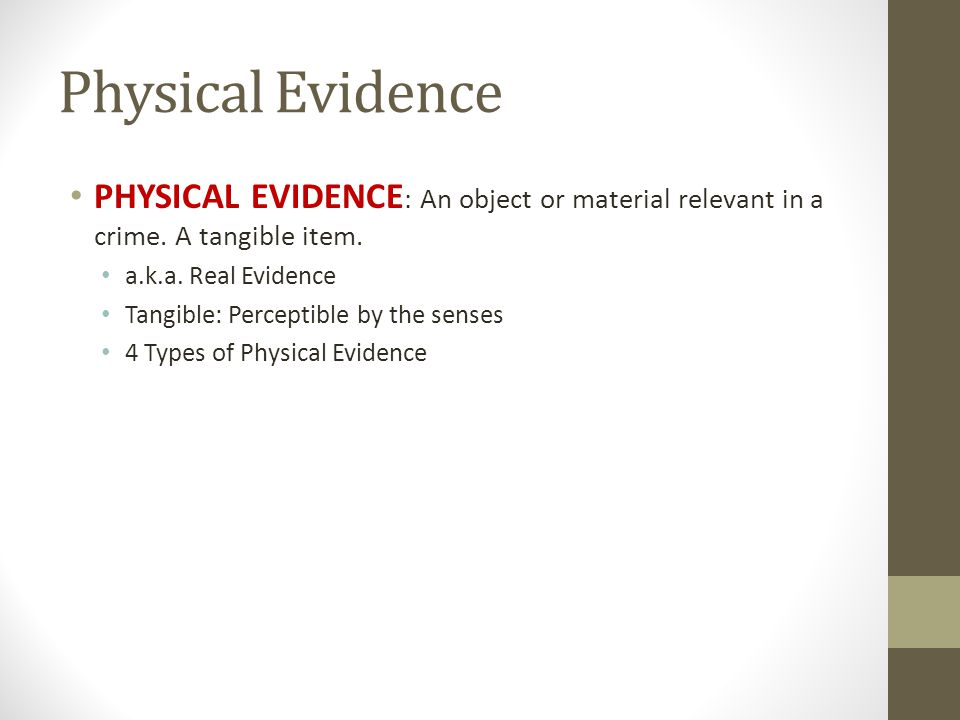 Physical Evidence PHYSICAL EVIDENCE: An object or material relevant in a crime. A tangible item. a.k.a. Real Evidence.