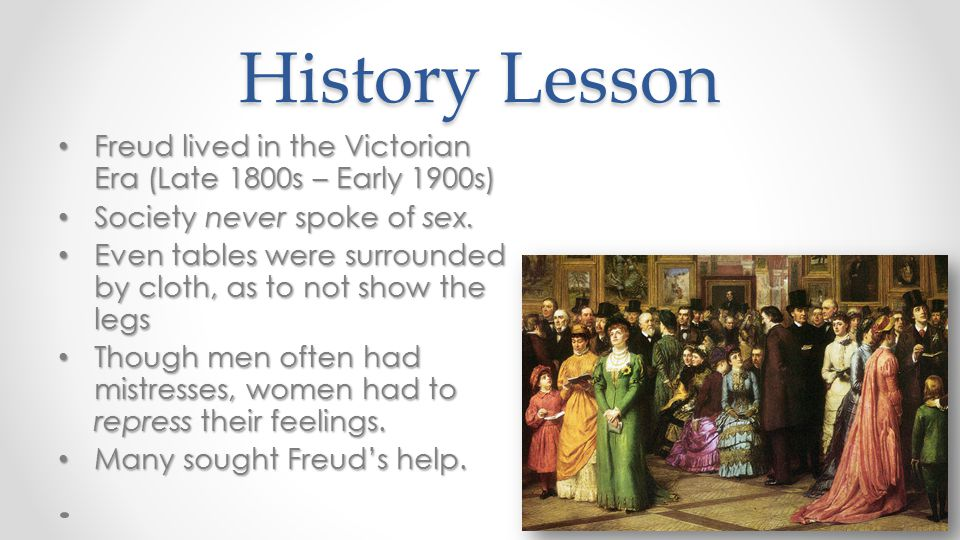 History Lesson Freud lived in the Victorian Era (Late 1800s – Early 1900s) Society never spoke of sex.