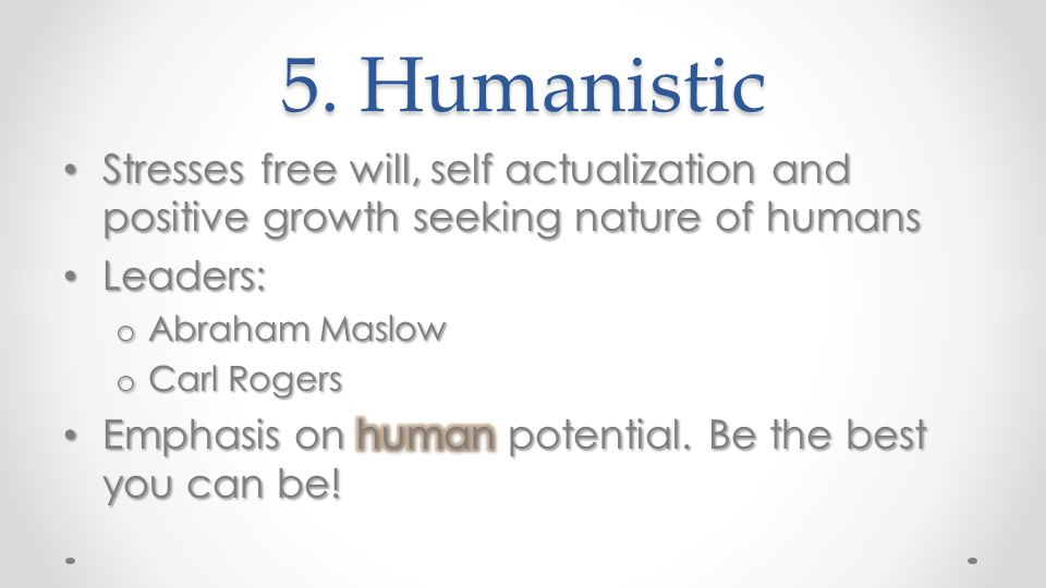 5. Humanistic Stresses free will, self actualization and positive growth seeking nature of humans. Leaders: