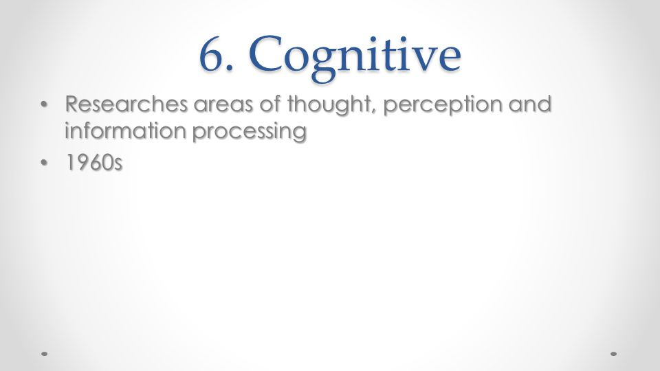 6. Cognitive Researches areas of thought, perception and information processing 1960s