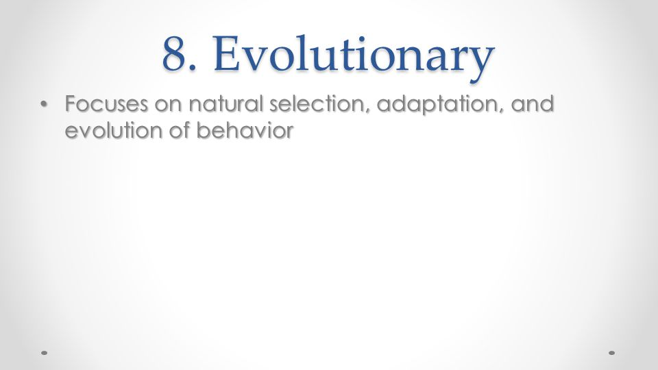 8. Evolutionary Focuses on natural selection, adaptation, and evolution of behavior