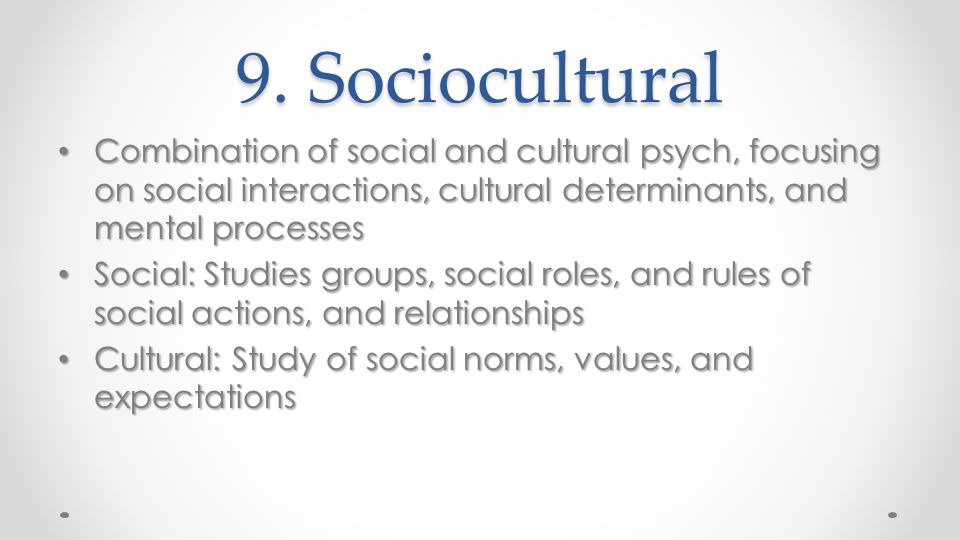 9. Sociocultural Combination of social and cultural psych, focusing on social interactions, cultural determinants, and mental processes.