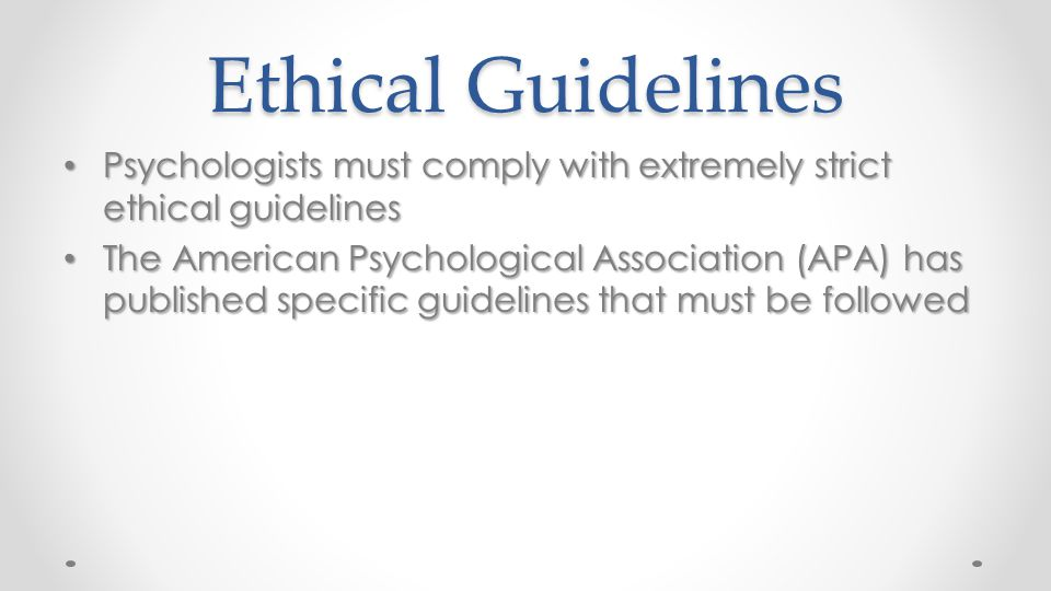 Ethical Guidelines Psychologists must comply with extremely strict ethical guidelines.