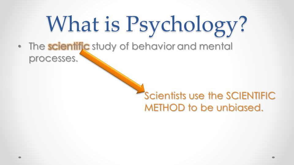 What is Psychology. The scientific study of behavior and mental processes.