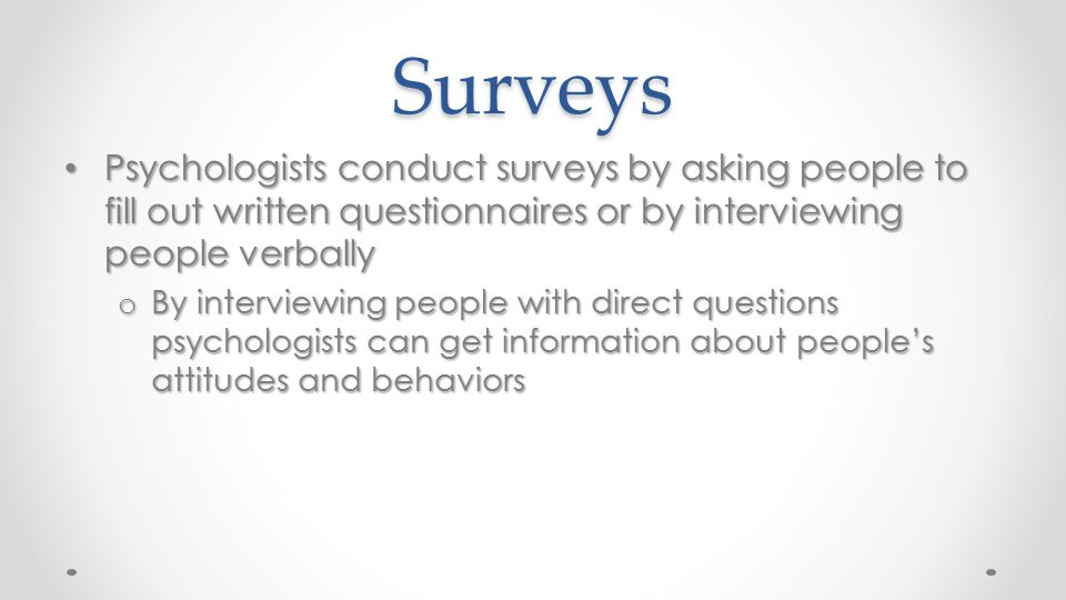 Surveys Psychologists conduct surveys by asking people to fill out written questionnaires or by interviewing people verbally.