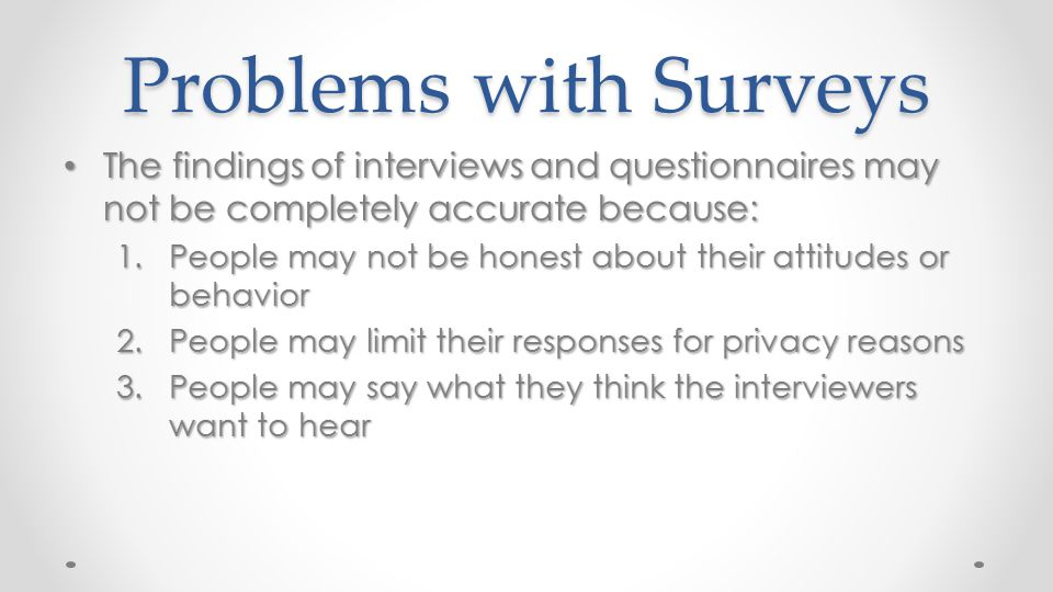 Problems with Surveys The findings of interviews and questionnaires may not be completely accurate because: