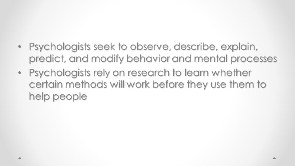 Psychologists seek to observe, describe, explain, predict, and modify behavior and mental processes