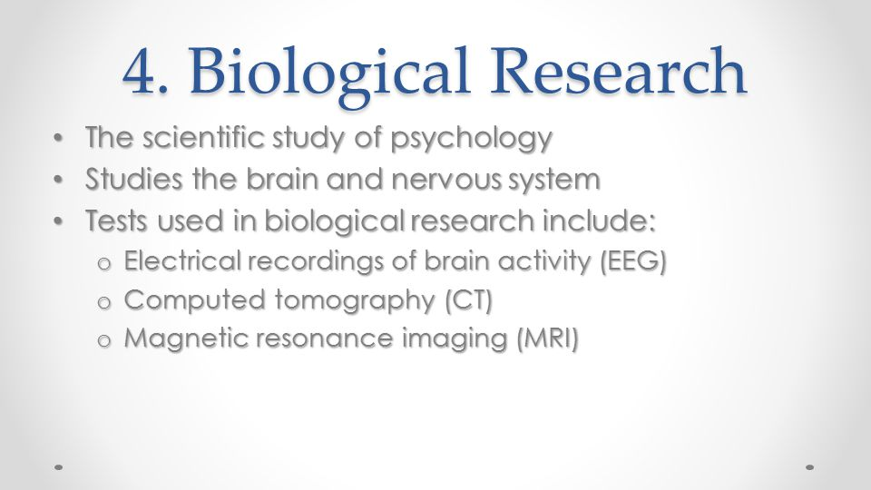 4. Biological Research The scientific study of psychology