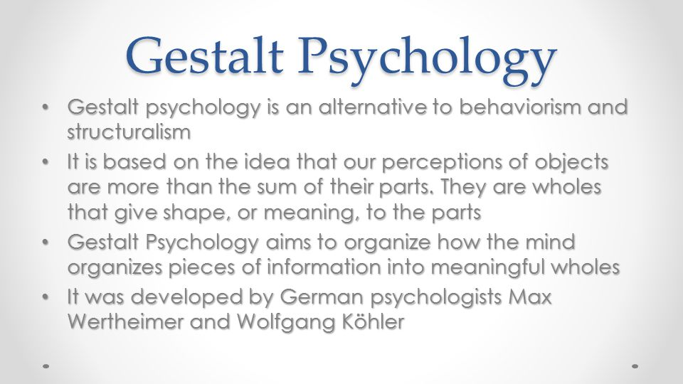 Gestalt Psychology Gestalt psychology is an alternative to behaviorism and structuralism.