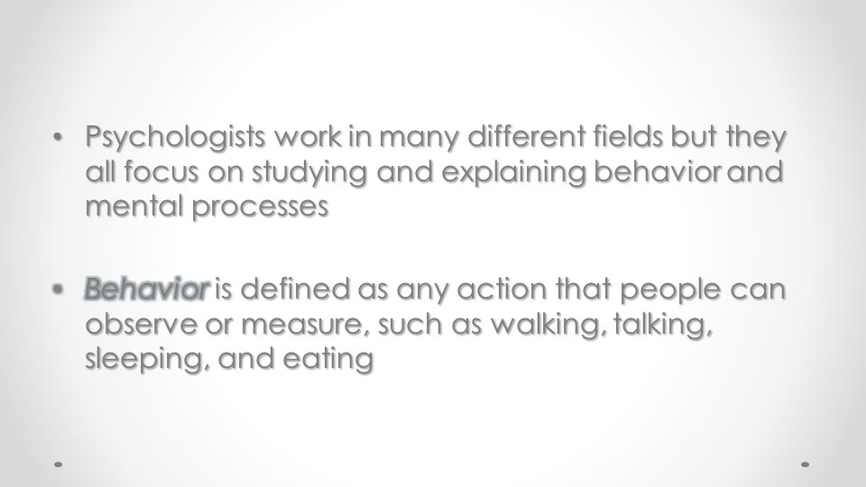 Psychologists work in many different fields but they all focus on studying and explaining behavior and mental processes