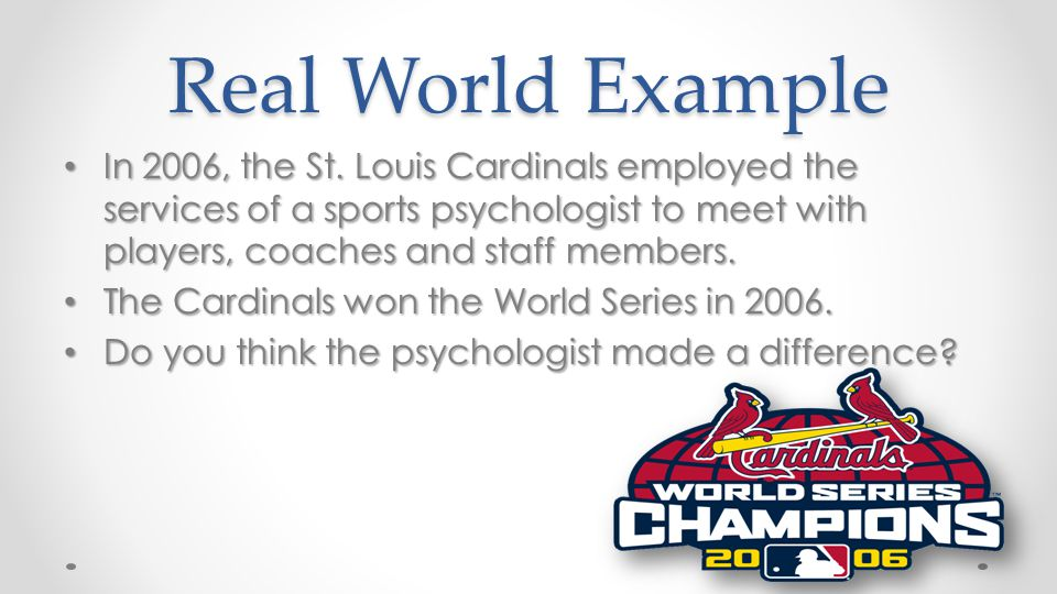 Real World Example In 2006, the St. Louis Cardinals employed the services of a sports psychologist to meet with players, coaches and staff members.