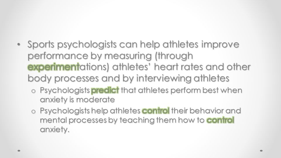 Sports psychologists can help athletes improve performance by measuring (through experimentations) athletes' heart rates and other body processes and by interviewing athletes