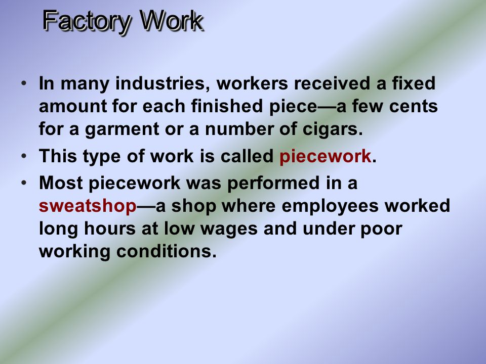 Factory Work In many industries, workers received a fixed amount for each finished piece—a few cents for a garment or a number of cigars.