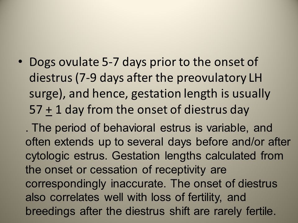 Dogs ovulate 5-7 days prior to the onset of diestrus (7-9 days after the preovulatory LH surge), and hence, gestation length is usually 57 + 1 day from the onset of diestrus day