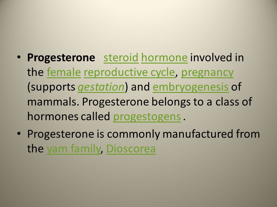 Progesterone steroid hormone involved in the female reproductive cycle, pregnancy (supports gestation) and embryogenesis of mammals. Progesterone belongs to a class of hormones called progestogens .