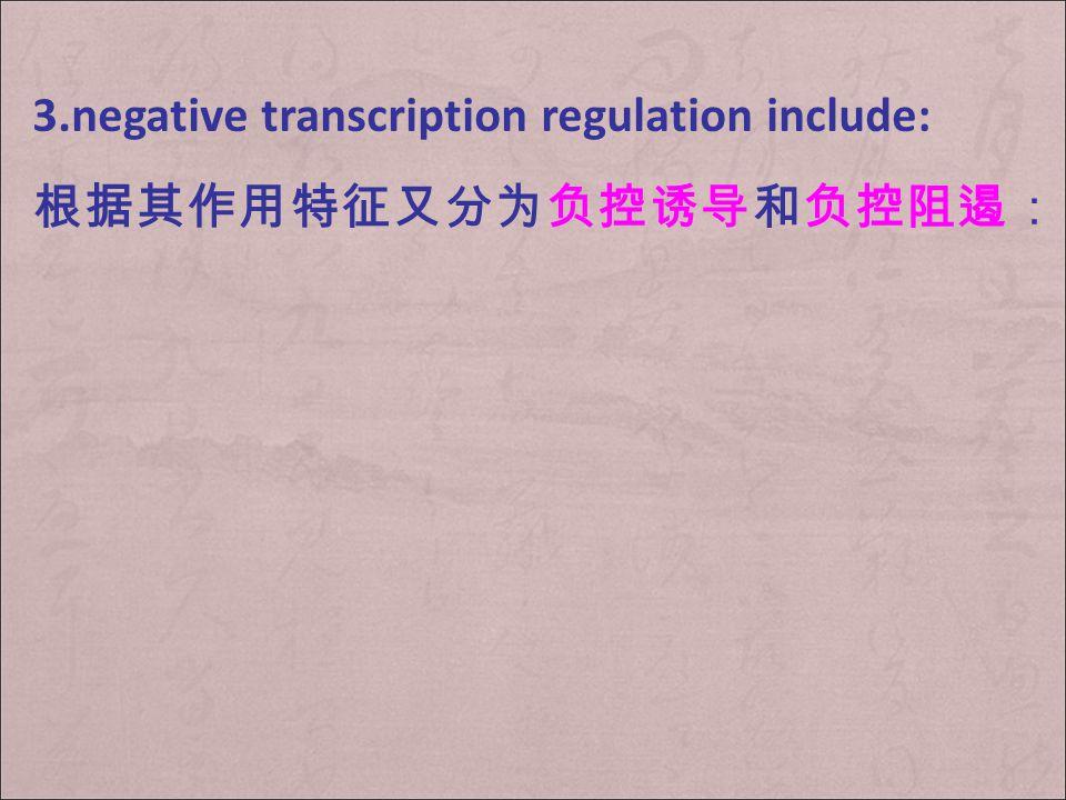 3.negative transcription regulation include: 根据其作用特征又分为负控诱导和负控阻遏: