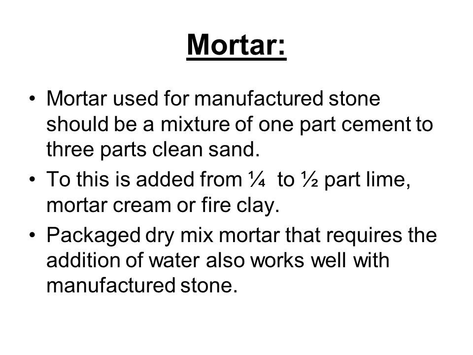 Mortar: Mortar used for manufactured stone should be a mixture of one part cement to three parts clean sand.