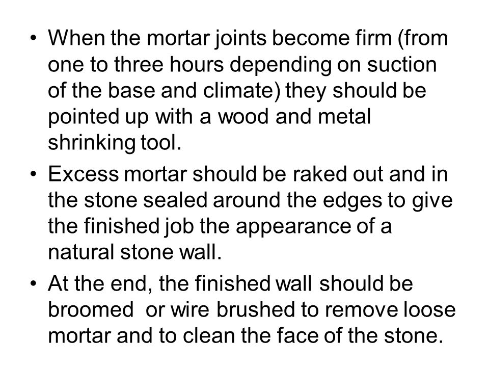 When the mortar joints become firm (from one to three hours depending on suction of the base and climate) they should be pointed up with a wood and metal shrinking tool.