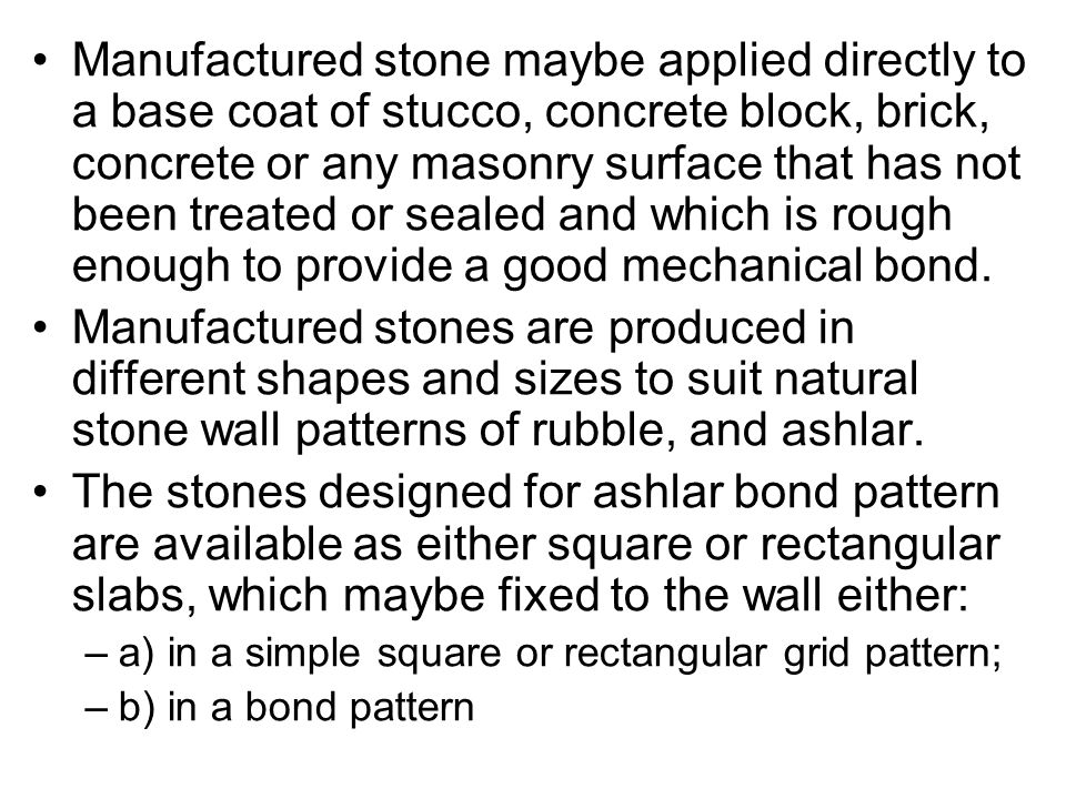 Manufactured stone maybe applied directly to a base coat of stucco, concrete block, brick, concrete or any masonry surface that has not been treated or sealed and which is rough enough to provide a good mechanical bond.