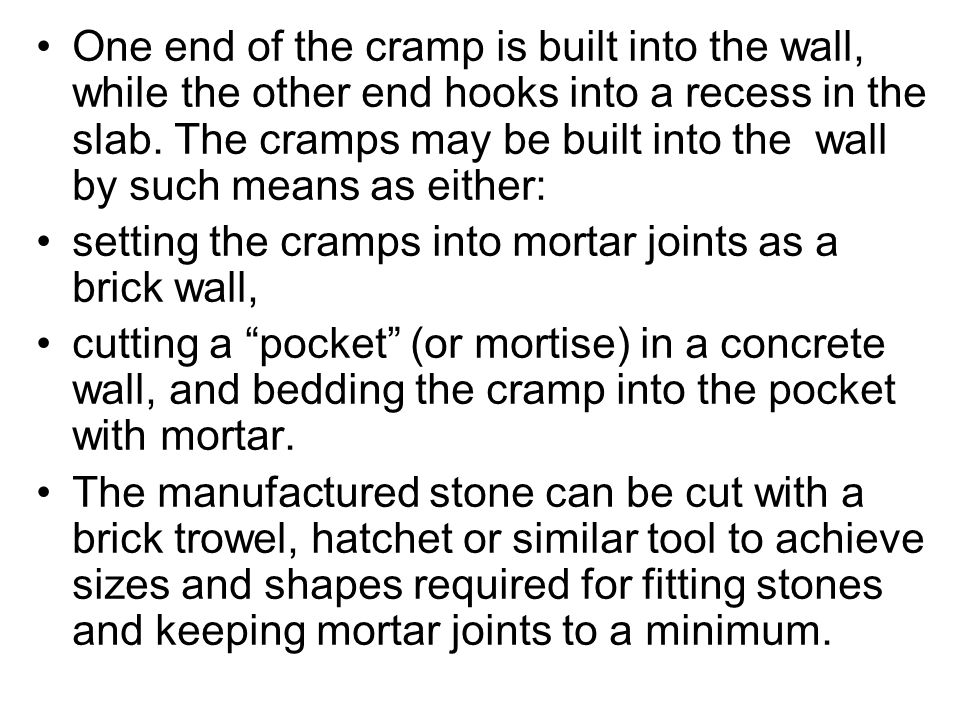 One end of the cramp is built into the wall, while the other end hooks into a recess in the slab. The cramps may be built into the wall by such means as either: