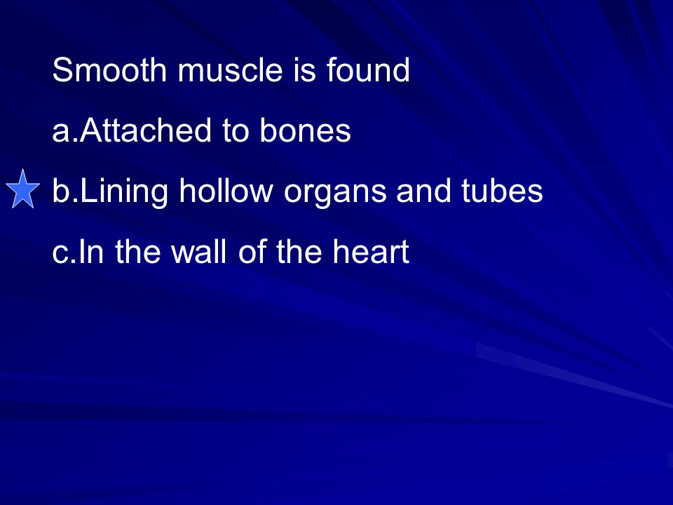 Smooth muscle is found Attached to bones Lining hollow organs and tubes In the wall of the heart