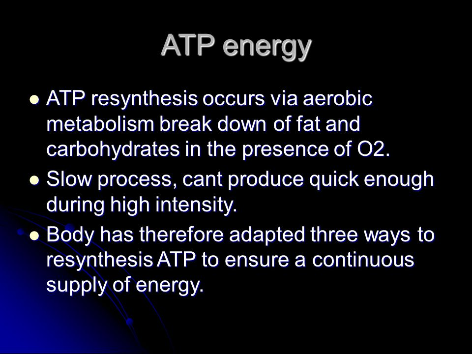 ATP energy ATP resynthesis occurs via aerobic metabolism break down of fat and carbohydrates in the presence of O2.