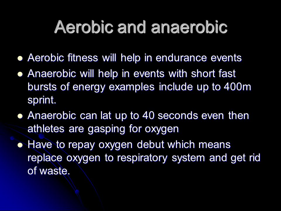 Aerobic and anaerobic Aerobic fitness will help in endurance events