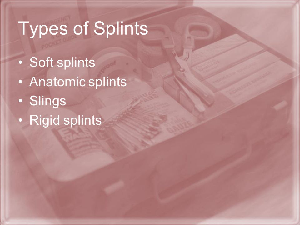 Types of Splints Soft splints Anatomic splints Slings Rigid splints