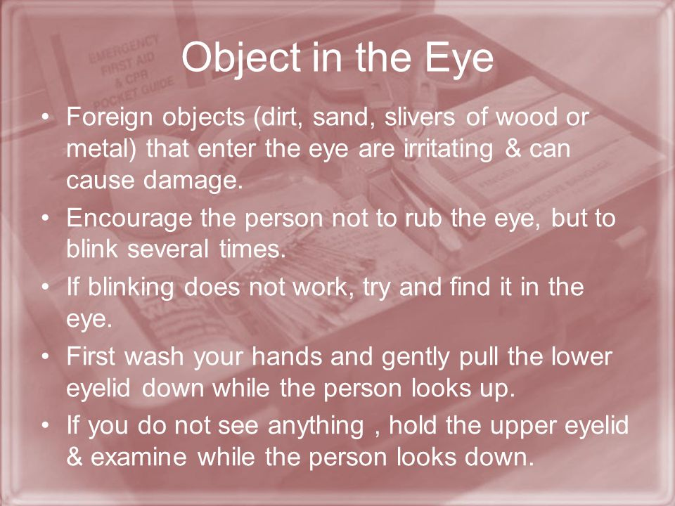 Object in the Eye Foreign objects (dirt, sand, slivers of wood or metal) that enter the eye are irritating & can cause damage.