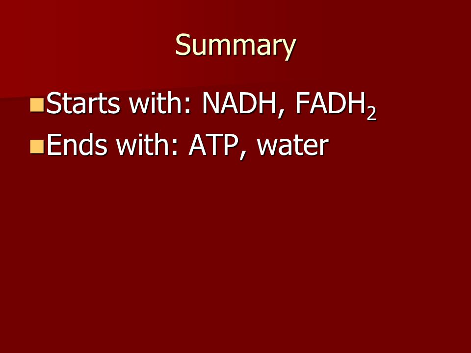 Summary Starts with: NADH, FADH2 Ends with: ATP, water